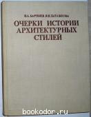 Очерки истории архитектурных стилей. Бартенев И. А., Батажкова В. Н. 1983 г. 350 RUB
