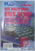 Все настройки BIOS Setup: Подробное описание всех опций, рекомендации по установке и оптимизации параметров. Микляев А. 2002 г. 95 RUB