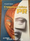 Страшные тайны PR. Записки PR-консультанта. Серов, Андрей. 2004 г. 100 RUB