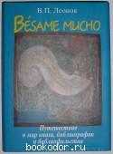 Besame mucho: путешествие в мир книги, библиографии и библиофильства. Леонов В.П. 2008 г. 1200 RUB