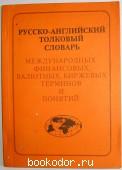 Русско-английский толковый словарь международных финансовых, валютных, биржевых терминов и понятий.