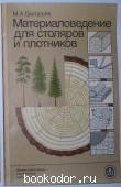 Материаловедение для столяров и плотников. Григорьев М.А. 1985 г. 140 RUB
