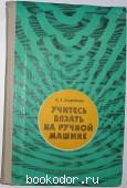 Учитесь вязать на ручной машине. Загребаева А.А. 1977 г. 140 RUB