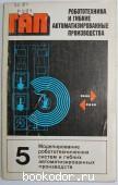 Робототехника и гибкие автоматизированные производства. В 9 книгах. Отдельный 5-й том. Моделирование робототехнических систем и гибких автоматизированных производств. 1986 г. 100 RUB