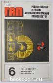 Робототехника и гибкие автоматизированные производства. В 9 книгах. Отдельный 6-й том. Техническая имитация интеллекта. 1986 г. 100 RUB