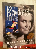 Bewitched forever: The immortal companion to television`s most magical supernatural situation comedy` (Anniversary edition). Herbie J Pilato. 2004 г. 2500 RUB