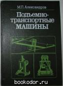 Подъемно-транспортные машины. Александров Михаил Павлович. 1984 г. 300 RUB