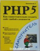 PHP 5. Как самостоятельно создать сайт любой сложности. Самоучитель. Зольников Дмитрий Станиславович. 2005 г. 300 RUB