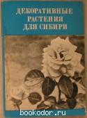Декоративные растения для Сибири. ( Краткие итоги интродукции цветочных и газонных растений). 1975 г. 50 RUB