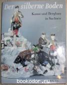 Der silberne Boden. Kunst und Bergbau in Sachsen. 1990 г. 550 RUB