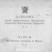Альбом зданий, принадлежащих Московскому городскому общественному управлению. П.П. Павлов. 1909 г. 2100000 RUB