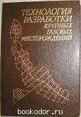 Технология разработки крупных газовых месторождений. Гриценко А.И., Ермилов О.М., Зотов Г.А. и др. 1990 г. 950 RUB