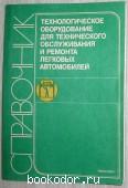 Технологическое оборудование для технического обслуживания и ремонта легковых автомобилей. Справочник. 1988 г. 250 RUB