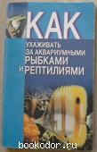 Как ухаживать за аквариумными рыбками и рептилиями. Демянчик В.Т. 1998 г. 200 RUB