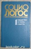 СОЦИО-ЛОГОС: Социология. Антропология.Метафизика. Выпуск 1: Общество и сферы смысла. 1991 г. 190 RUB