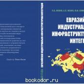 ЕВРАЗИЙСКАЯ ИНДУСТРИАЛЬНО-ИНФРАСТРУКТУРНАЯ ИНТЕГРАЦИЯ. Монография