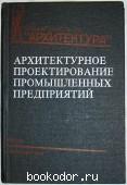 Архитектурное проектирование промышленных предприятий. 1984 г. 320 RUB